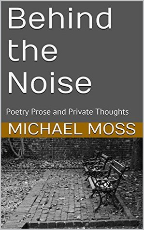 Behind the Noise: Poetry Prose and Private Thoughts Michael Moss