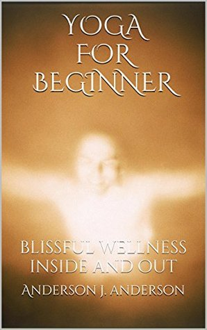 yogafor beginner: blissful wellness inside and out Anderson j. anderson