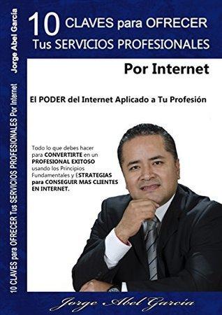 10 Claves Para Ofrecer Tus Servicios Profesionales Por Internet: El Poder del Internet Aplicado a Tu Profesión Jorge Abel García