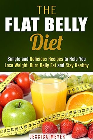 The Flat Belly Diet: Simple and Delicious Recipes to Help You Lose Weight, Burn Belly Fat and Stay Healthy (Flat Belly Cookbook) Jessica Meyer