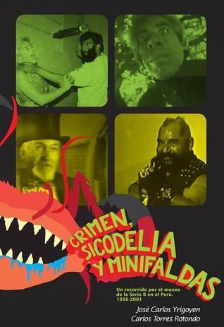Crimen, sicodelia y minifaldas. Un recorrido  por el museo de la Serie B en el Perú. 1956-2001 José Carlos Yrigoyen