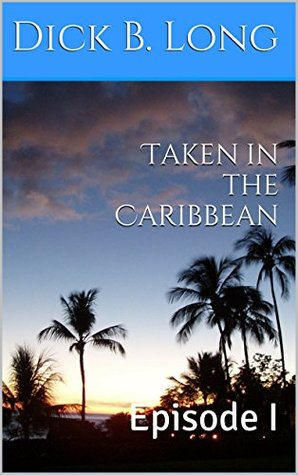 Taken in the Caribbean: Episode I  by  Dick B. Long