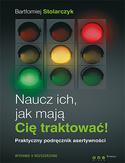 Naucz ich, jak mają Cię traktować! Praktyczny podręcznik asertywności  by  Bartłomiej Stolarczyk