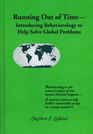Running Out of Time-Introducing Behaviorology to Help Solve Global Problems  by  Stephen F. LeDoux
