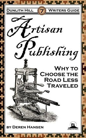 Artisan Publishing: Why to Choose the Road Less Traveled (Dunlith Hill Writers Guides Book 7)  by  Deren Hansen
