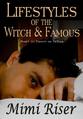 Lifestyles of the Witch & Famous: Tahiti in Texas (Part 1 of a 4 Part Serial)  by  Mimi Riser