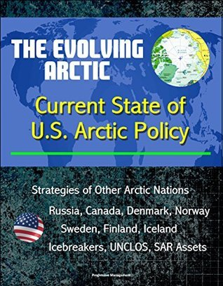 The Evolving Arctic: Current State of U.S. Arctic Policy - Strategies of Other Arctic Nations, Russia, Canada, Denmark, Norway, Sweden, Finland, Iceland, Icebreakers, UNCLOS, SAR Assets U.S. Government