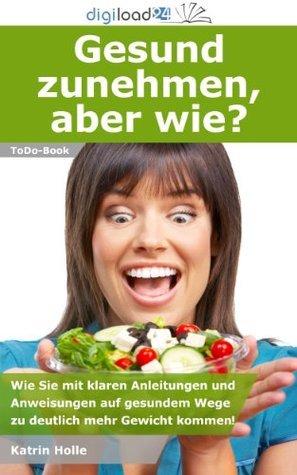 Gesund zunehmen, aber wie? - Wie Sie mit klaren Anleitungen und Anweisungen auf gesundem Wege zu deutlich mehr Gewicht kommen! Katrin Holle