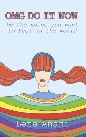 OMG Do It Now: Be the Voice You Want to Hear in the World Lena Anani