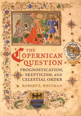 The Copernican Question: Prognostication, Skepticism, and Celestial Order Robert S. Westman