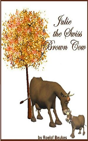 Julie, the Swiss Brown Cow: The exiting story from little Julie, the Swiss Brown Cow and her friends. Roelof Beukes