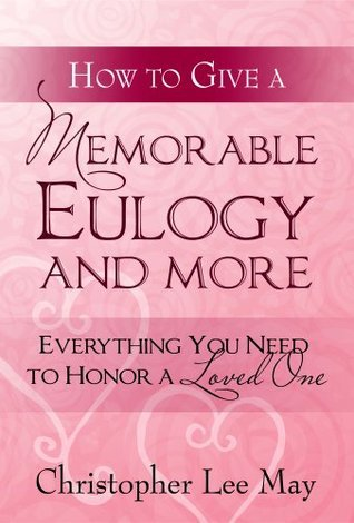 How to Give a Memorable Eulogy and More: Everything You Need to Honor a Love One.  by  Christopher Lee May
