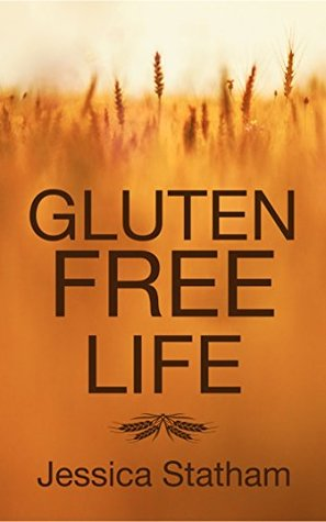 Gluten Free Life: Live, eat, and enjoy your body free of gluten  by  Jessica Statham