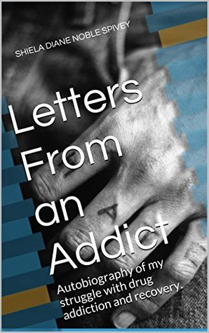 Letters From an Addict: Autobiography of my struggle with drug addiction and recovery. SHIELA DIANE NOBLE SPIVEY