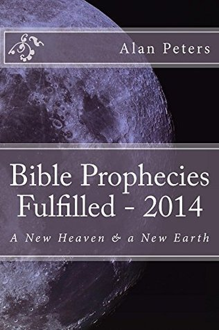 Bible Prophecies Fulfilled - 2014  by  Alan Peters