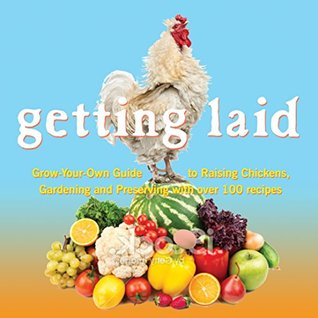 Getting Laid: Everything You Need to Know About Raising Chickens, Gardening and Preserving � with Over 100 Recipes!  by  Barb Webb