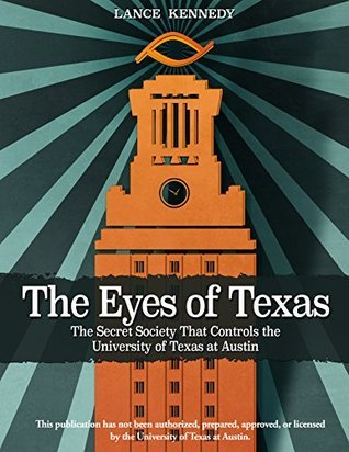 The Eyes of Texas: The Secret Society That Controls the University of Texas at Austin Lance Kennedy