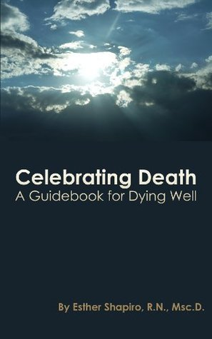 Celebrating Death - A Guidebook for Dying Well Esther Shapiro