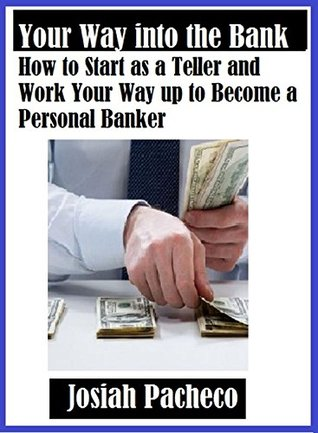 Your Way into the Bank: How to Start as a Teller and Work Your Way up to Become a Personal Banker Josiah Pacheco