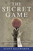 The Secret Game: A Wartime Story of Courage, Change, and Basketballs Lost Triumph  by  Scott Ellsworth