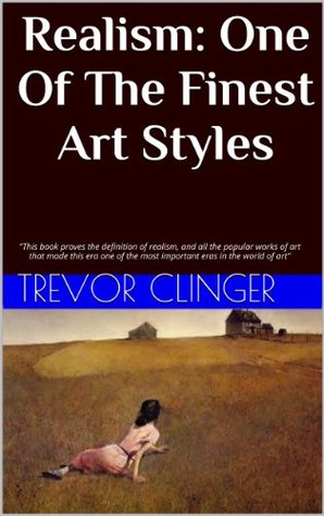 Realism: One Of The Finest Art Styles: This book proves the definition of realism, and all the popular works of art that made this era one of the most important eras in the world of art Trevor Clinger