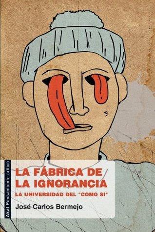 La fábrica de la ignorancia  by  José Carlos Bermejo Barrera