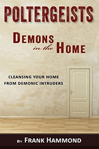 Poltergeists - Demons in the Home: Cleansing Your Home from Demonic Intruders Frank Hammond