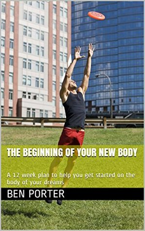 The Beginning of Your New Body: A 12 week plan to help you get started on the body of your dreams Ben Porter