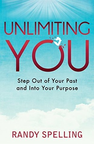 Unlimiting You: Step Out of Your Past and Into Your Purpose  by  Randy Spelling