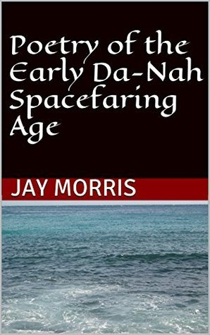 Poetry of the Early Da-Nah Spacefaring Age (The Broken and the Dead Book 4)  by  Jay Morris