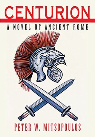 Centurion: A Novel of Ancient Rome Peter W. Mitsopoulos
