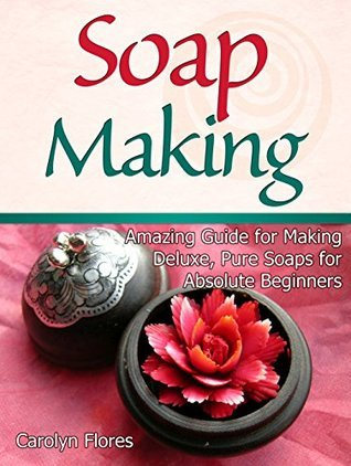 Soap Making: Amazing Guide for Making Deluxe, Pure Soaps for Absolute Beginners (Soap Making, soap making books, soap making natural) Carolyn Flores