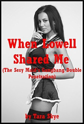 When Lowell Shared Me (The Sexy Maids Gangbang Double Penetration): A Rough Group Sex Erotica Story with First Anal Sex  by  Tara Skye