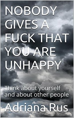 NOBODY GIVES A FUCK THAT YOU ARE UNHAPPY: Think about yourself and about other people Adriana Rus