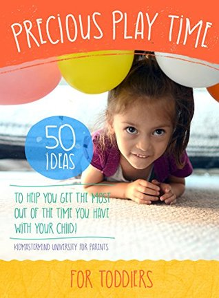 Precious Play Time: 50 Ideas To Help You Get The Most Out of The Time You Have With Your Child Innovate Media
