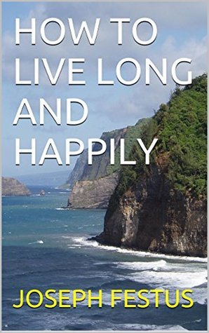 HOW TO LIVE LONG AND HAPPILY  by  Joseph Festus
