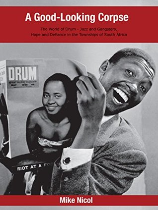 A Good-Looking Corpse: The world of DRUM - Jazz and Gangsters, Hope and Defiance in the Townships of South Africa Mike Nicol