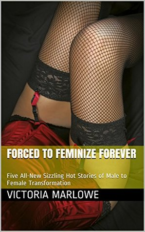 Forced to Feminize Forever: Five All-New Sizzling Hot Stories of Male to Female Transformation  by  Victoria Marlowe
