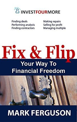 Fix and Flip Your Way To Financial Freedom  by  Mark Ferguson