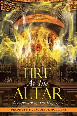 Fire At The Altar: Transformed By The Holy Spirit  by  Prophetess Claudette Holliday