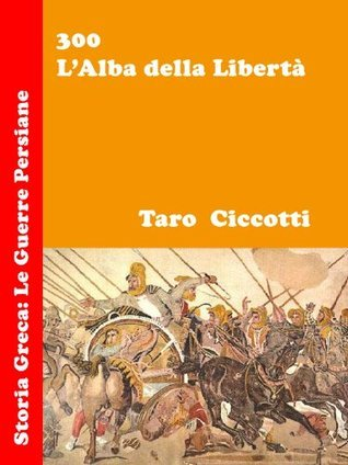 300 - LAlba della Libertà: Storia Greca: Le Guerre Persiane Taro Ciccotti