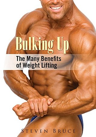 Bulking Up : The Many Benefits of Weight Lifting Steven Bruce
