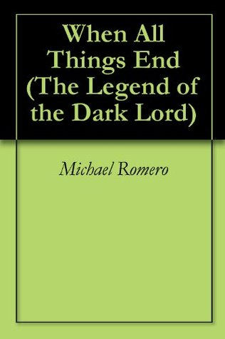 When All Things End (The Legend of the Dark Lord Book 1)  by  Michael Romero