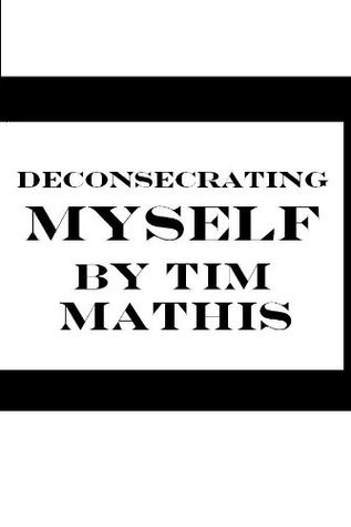 Deconsecrating Myself Tim Mathis