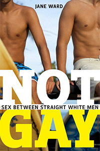 Not Gay: Sex Between Straight White Men  by  Jane  Ward