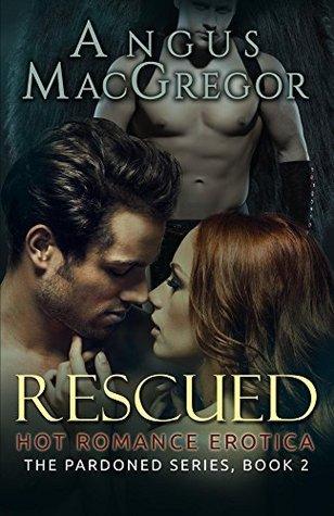 Rescued (The Pardoned Series, Book 2): Hot Romance Erotica Angus MacGregor