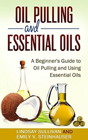 Oil Pulling and Essential Oils: A Beginners Guide to Oil Pulling and Using Essential Oils (2 Book Bundle, Oil Pulling, Essential Oils) Lindsay Sullivan