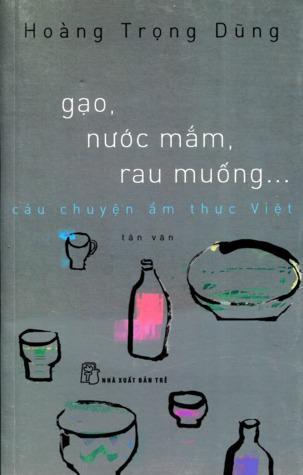 Gạo, Nước Mắm, Rau Muống... Câu Chuyện Ẩm Thực Việt  by  Hoàng Trọng Dũng