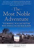 The Most Noble Adventure: The Marshall Plan and the Time When America Helped Save Europe Greg Behrman