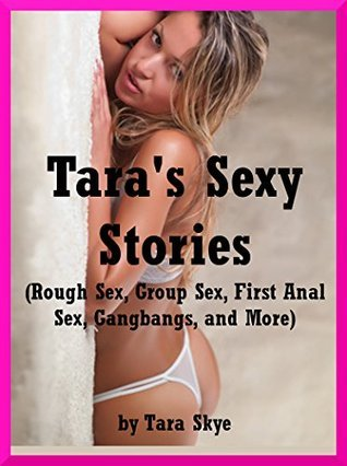 Taras Sexy Stories (Rough Sex, Group Sex, First Anal Sex, Gangbangs, and More): Ten Explicit Erotica Stories  by  Tara Skye